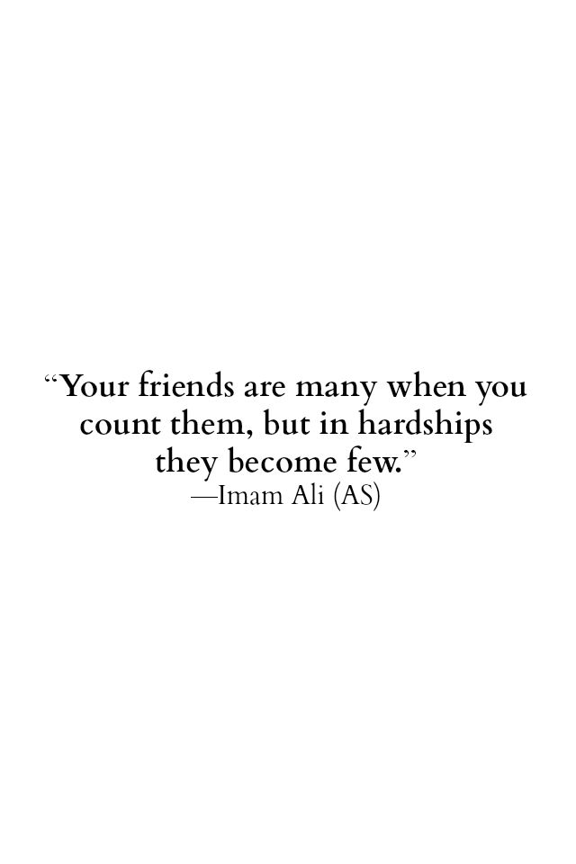 Your friends are many when you count them, but in hardships they become few. -Imam Ali (as)