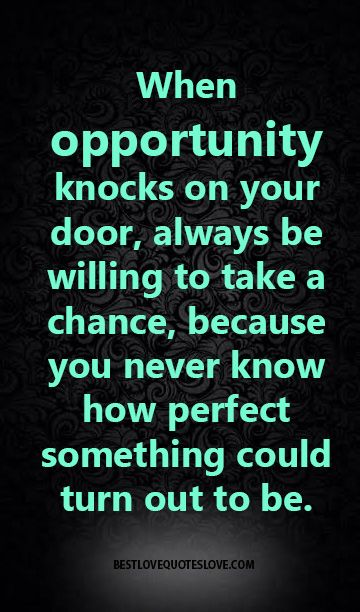 When opportunity knocks on your door, always be willing to take a chance, because you never know how perfect something could turn out to be.