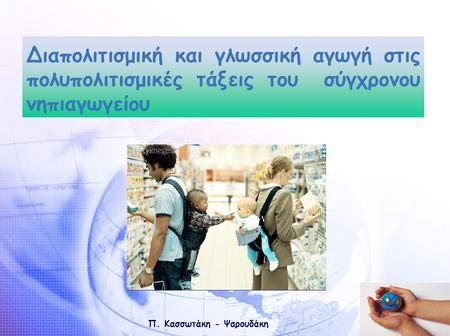 Π. Κασσωτάκη - Ψαρουδάκη Διαπολιτισμική και γλωσσική αγωγή στις πολυπολιτισμικές τάξεις του σύγχρονου νηπιαγωγείου.