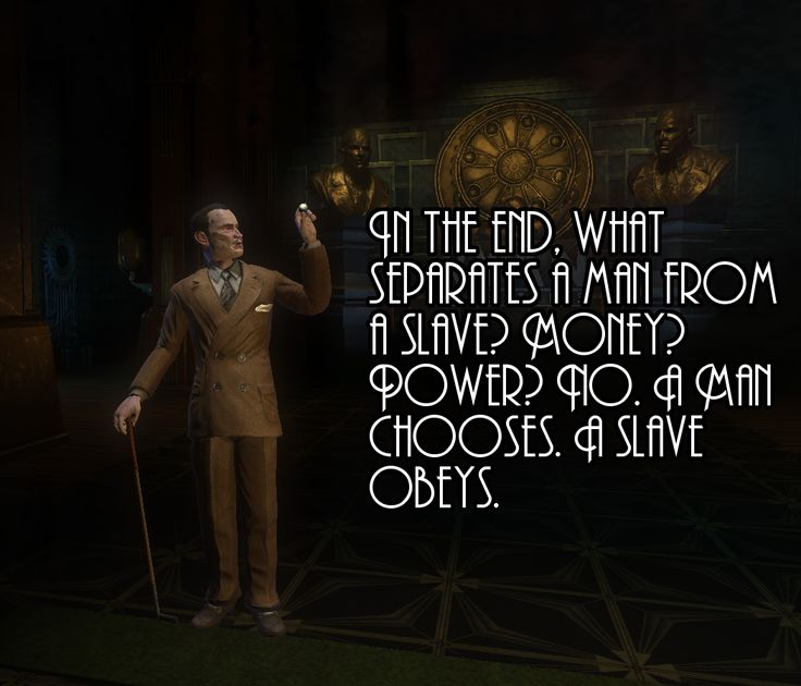 "Even though it's from a video game truer words haven never been spoken. ""A man chooses, slave obeys"" - Andrew Ryan"
