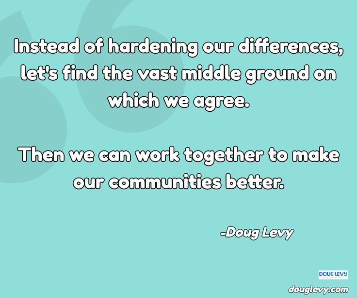 Instead of hardening our differences, let's find the vast middle ground on which we agree.  Then we ...