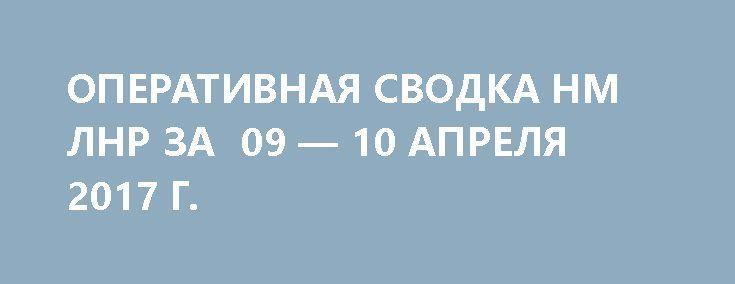 ОПЕРАТИВНАЯ СВОДКА НМ ЛНР ЗА  09 — 10 АПРЕЛЯ 2017 Г. http://rusdozor.ru/2017/04/10/operativnaya-svodka-nm-lnr-za-09-10-aprelya-2017-g/  Оперативная сводка за сутки с 9 апреля на 10 апреля За сутки украинские силовики 4 раза нарушили режим прекращения огня, применив минометы 82-мм, БМП-1,2, ЗУ-2, РПГ, СПГ и стрелковое оружие. Обстрелам подверглись позиции НМ ЛНР в районе н.п. ДОНЕЦКИЙ, НИЖНЕЕ ...