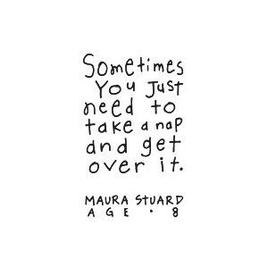 """Sometimes you just need to take a nap and get over it."""