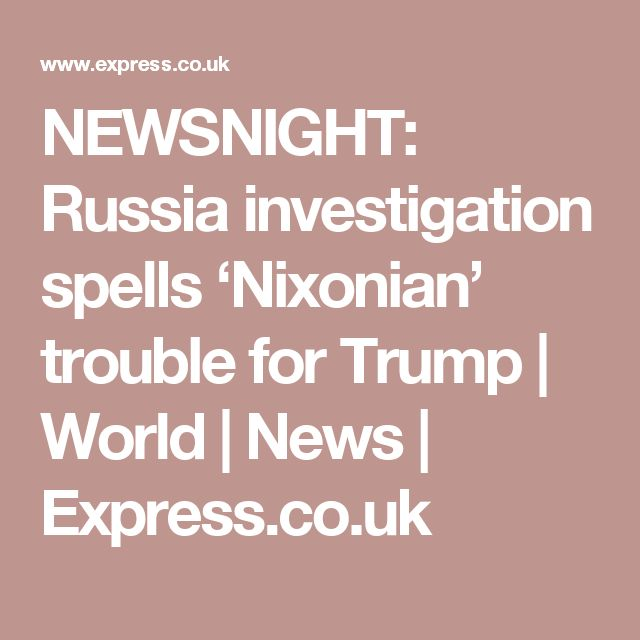 NEWSNIGHT: Russia investigation spells 'Nixonian' trouble for Trump | World | News | Express.co.uk
