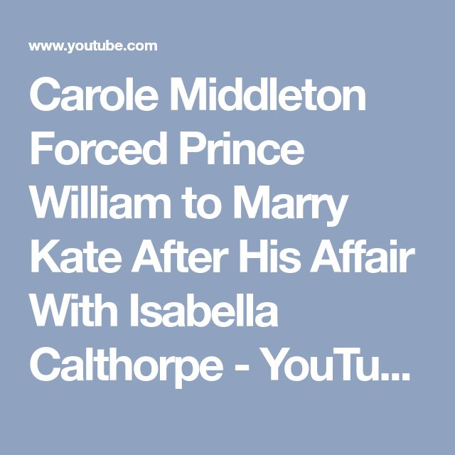 Carole Middleton Forced Prince William to Marry Kate After His Affair With Isabella Calthorpe - YouTube