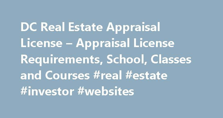 DC Real Estate Appraisal License – Appraisal License Requirements, School, Classes and Courses #real #estate #investor #websites http://real-estate.remmont.com/dc-real-estate-appraisal-license-appraisal-license-requirements-school-classes-and-courses-real-estate-investor-websites/  #dc real estate # DC Real Estate Appraisal License Course One may think that with the current housing and mortgage crisis, it might be too late to pursue a career in Real Estate Appraisal. But the opposite is…