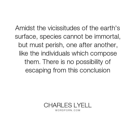 """Charles Lyell - """"Amidst the vicissitudes of the earth's surface, species cannot be immortal, but must..."""". immortality, nature, earth, biology, geology, species, possible"""