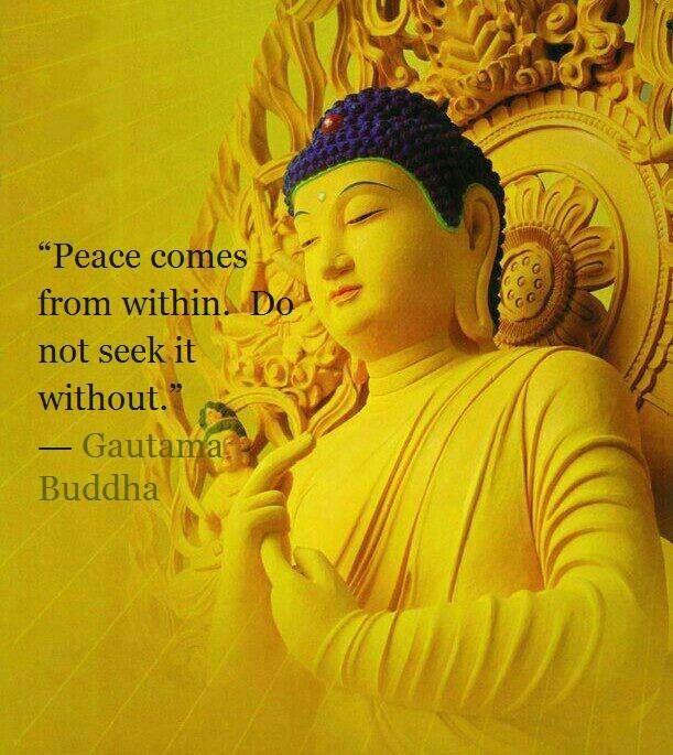 """Peace comes from within. Do not seek it without.""~ Gautama Buddha"