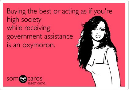 Buying the best or acting as if you're high society while receiving government assistance is an oxymoron.