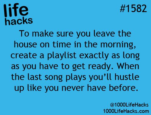 To leave house on time, create playlist and when the last song plays, you know you have to leave then.                                                                                                                                                     More