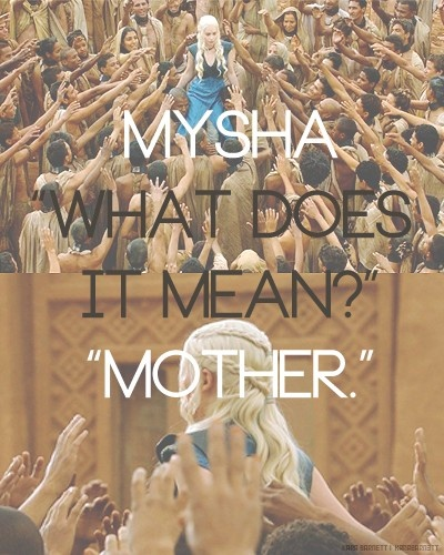 """Game of Thrones - Daenerys Targaryen the Mother of Dragons. I will have my child call me """"Mysha"""" instead of Mommy or Mother."""