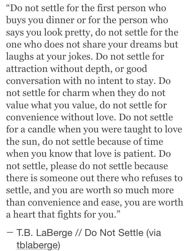 never ever settle. you deserve the absolute best person for you. do not settle.