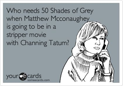 Who needs 50 Shades of Grey when Matthew Mcconaughey is going to be in a stripper movie with Channing Tatum?: Giggle, Christian Grey, Channing Tatum, Truth, Fifty Shades, Movie, 50 Shades Of Grey, Channingtatum