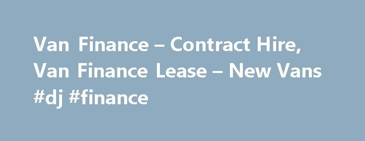 Van Finance – Contract Hire, Van Finance Lease – New Vans #dj #finance http://finances.remmont.com/van-finance-contract-hire-van-finance-lease-new-vans-dj-finance/  #van finance # Van Finance Looking for a new van can be overwhelming. Choosing a van from all those available is a time consuming process even if you know what you re looking for! And it doesn t end there; once you ve chosen a new van you must decide on an affordable finance package. […]