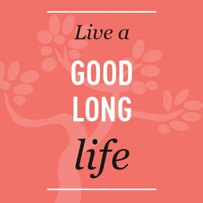 Live a Good Long Life.