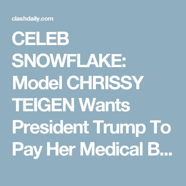CELEB SNOWFLAKE: Model CHRISSY TEIGEN Wants President Trump To Pay Her Medical Bills -- This Is NOT Satire! ⋆ Doug Giles ⋆ #ClashDaily