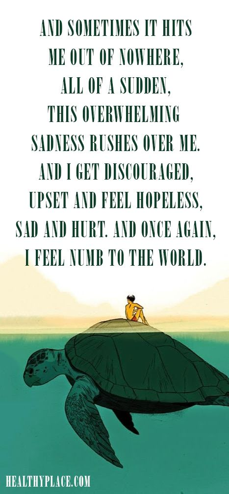 Quote on bipolar: And sometimes it hits me out of nowhere, all of a sudden, this overwhelming sadness rushed over me. And Iget discouraged.Upset and feel hopeless, sad and hurt. And once again, I feel num to the world.  www.HealthyPlace.com