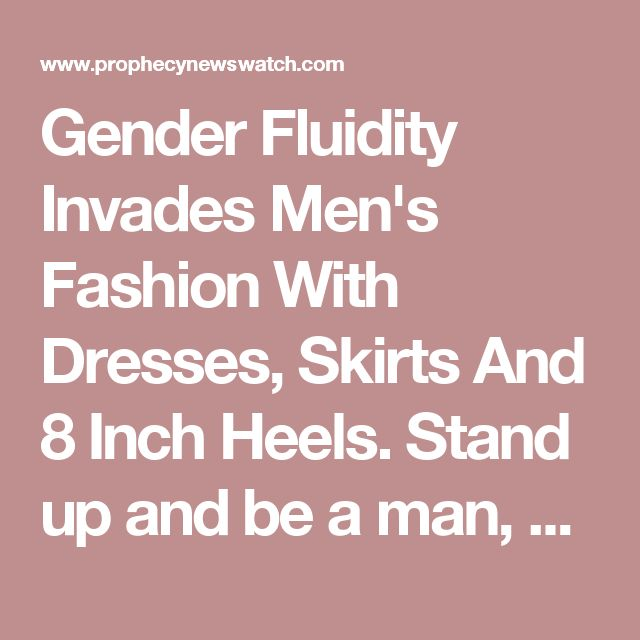 Gender Fluidity Invades Men's Fashion With Dresses, Skirts And 8 Inch Heels. Stand up and be a man, be what God mad you.