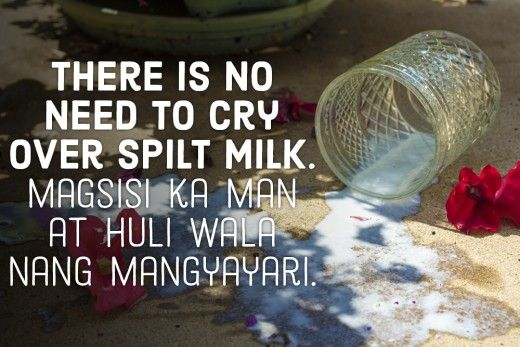 There is no need to cry over spilt milk. —Filipino proverb