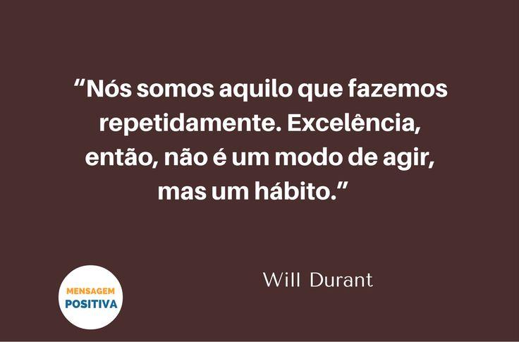 """""""Nós somos aquilo que fazemos repetidamente. Excelência, então, não é um modo de agir, mas um hábito."""" (Will Durant)"""