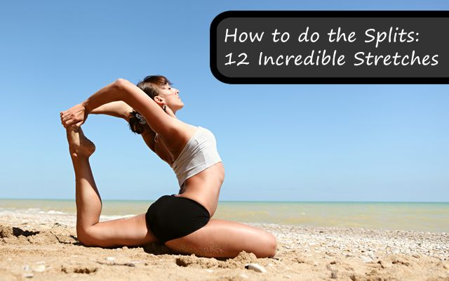 How to Do the Splits : 12 Incredible Stretches to Get You