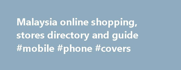 Malaysia online shopping, stores directory and guide #mobile #phone #covers http://mobile.remmont.com/malaysia-online-shopping-stores-directory-and-guide-mobile-phone-covers/  Look for Malaysian online shopping stores or e-Commerce websites with the search box above or by browsing categories below: Recently Listed Malaysian Online Shops Golden Chic Boutique Top Malaysia online fashion store selling over 5000 choices of women clothing accessories. Designer Kids Wear We are a dedicated online…