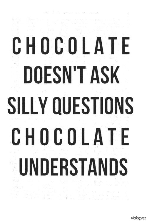 Haha so true - chocolate asks no questions and it never judges ;)