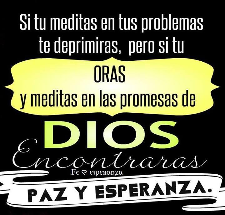 Si tu meditas en tus problemas te deprimiras,pero si tu Oras en las promesas de DIOS encontraras PAZ Y ESPERANZA