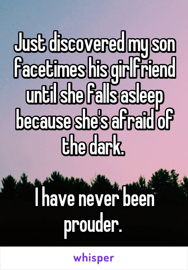 Just discovered my son facetimes his girlfriend until she falls asleep because she's afraid of the dark. I have never been prouder.