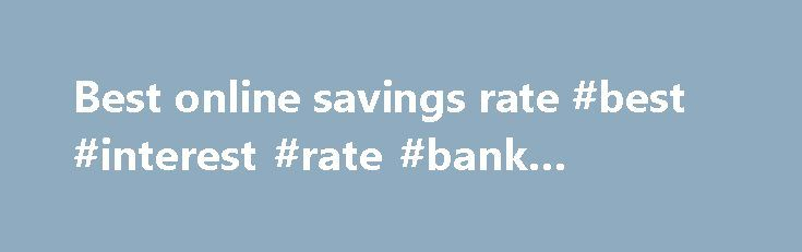 Best online savings rate #best #interest #rate #bank #account http://savings.nef2.com/best-online-savings-rate-best-interest-rate-bank-account/  best online savings rate Online savings accounts offer the best savings rates with immediate access to your savings. The trade off is that the instant account access is limited to electronic channels (no branch access). Online savings accounts are usually linked to an everyday transaction account. Most banks mandate that the linked account must also…
