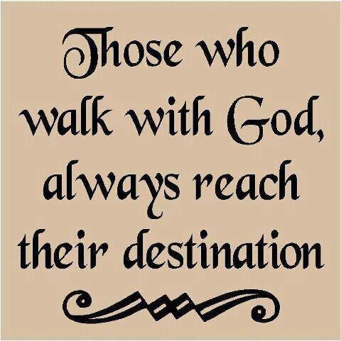 Those who walk with God always reach their destination!