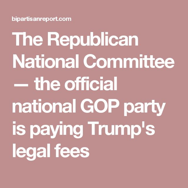 The Republican National Committee — the official national GOP party is paying Trump's legal fees