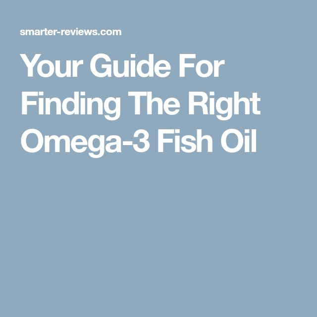 Your Guide For Finding The Right Omega-3 Fish Oil