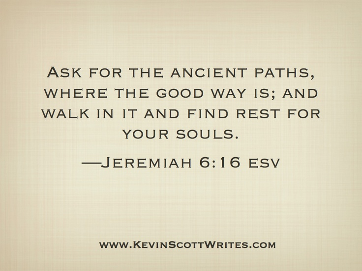 JEREMIAH 6:16 Ancient paths, ancient intention. Nevertheless, it shall be accomplished. Love never fails.