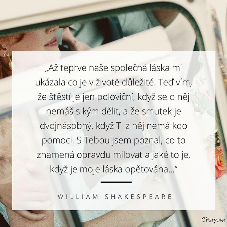 Až teprve naše společná láska mi ukázala co je v životě důležité. Teď vím, že štěstí je jen poloviční, když se o něj nemáš s kým dělit, a že smutek je dvojnásobný, když Ti z něj nemá kdo pomoci. S Tebou jsem poznal, co to znamená opravdu milovat a jaké to je, když je moje láska opětována... - William Shakespeare