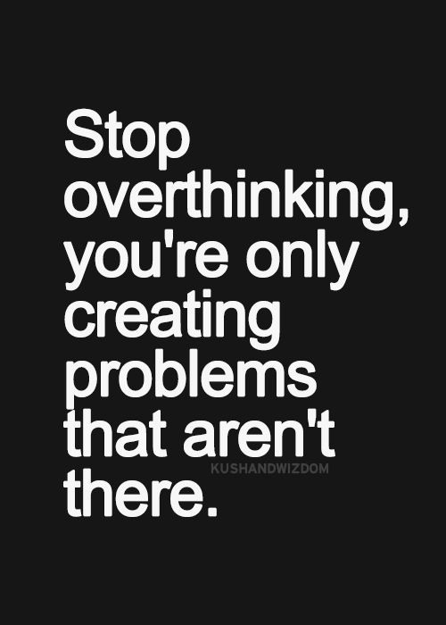 Stop overthinking please! You're awesome and you're doing great, don't doubt that now