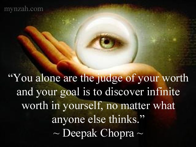 """You alone are the judge of your worth and your goal is to discover infinite worth in yourself, no matter what anyone else thinks."" ~ Deepak Chopra"