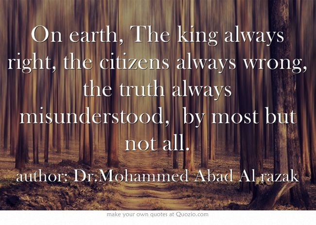On earth, The king always right, the citizens always wrong, the truth always misunderstood, by most but not all.