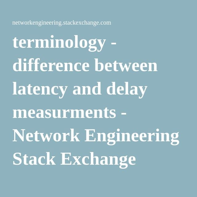 terminology - difference between latency and delay measurments - Network Engineering Stack Exchange