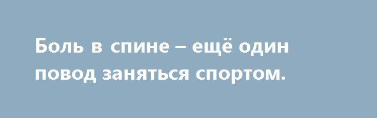 Боль в спине – ещё один повод заняться спортом. http://articles.shkola-zdorovia.ru/bol-v-spine-eshhyo-odin-povod-zanyatsya-sportom/  Вспомните, есть ли среди Ваших знакомых или близких люди, которые ни разу не чувствовали боль в спине. Несомненно, таких людей единицы. До 90 процентов взрослых страдают от этого недуга. Мы спрашиваем себя: «Что же может помочь – массаж или дорогие лекарственные препараты?» Ответ есть. Некоторое недомогание в области спины, ягодиц и верхней части ног означает…