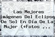 http://tecnoautos.com/wp-content/uploads/imagenes/tendencias/thumbs/las-mejores-imagenes-del-eclipse-de-sol-en-dia-de-la-mujer-fotos.jpg Imagenes De El Dia De La Mujer. Las mejores imágenes del eclipse de sol en Día de la Mujer (+Fotos ..., Enlaces, Imágenes, Videos y Tweets - http://tecnoautos.com/actualidad/imagenes-de-el-dia-de-la-mujer-las-mejores-imagenes-del-eclipse-de-sol-en-dia-de-la-mujer-fotos/