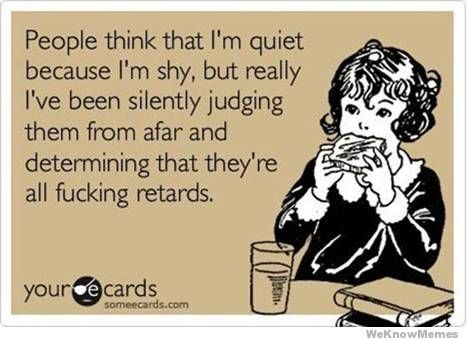 people think that i'm quiet because i'm shy, but really i've been silently judging them from afar and determining that they're all fucking retards.