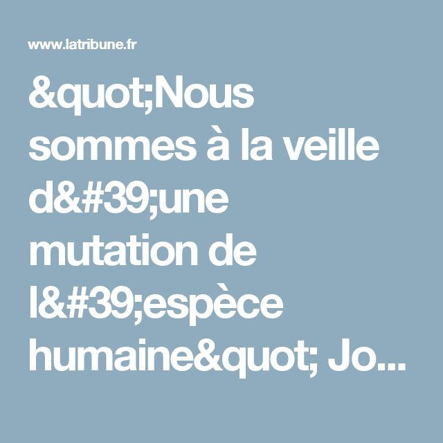 """""""Nous sommes à la veille d'une mutationde l'espèce humaine"""" Joël de Rosnay"""