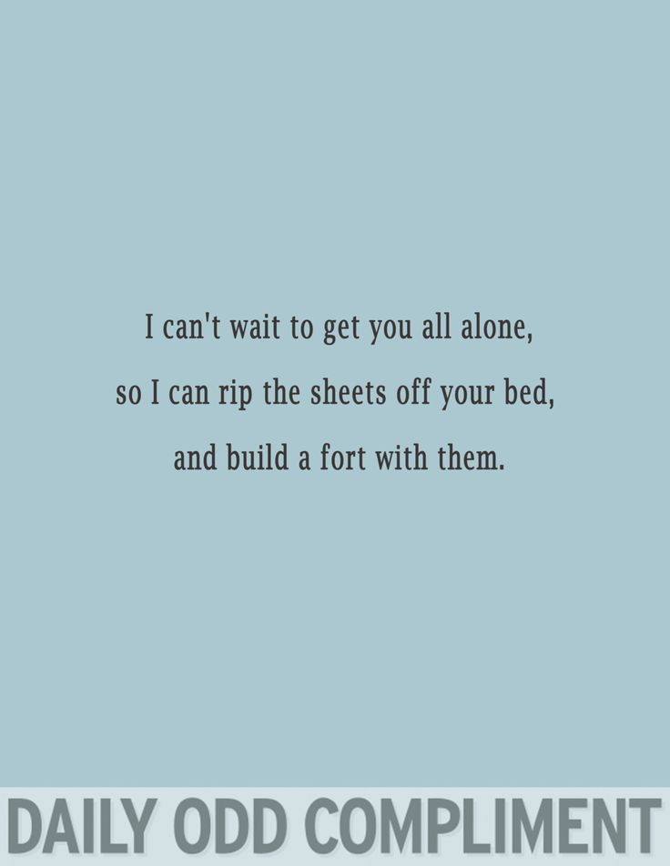 I can't wait to get you all alone, so I can rip the sheets off your bed, and build a fort with them.