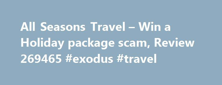 All Seasons Travel – Win a Holiday package scam, Review 269465 #exodus #travel http://travel.remmont.com/all-seasons-travel-win-a-holiday-package-scam-review-269465-exodus-travel/  #all seasons travel # Win a Holiday package scam Was called up this morning to be told I had won a holiday, but had to pay for 15% of the trip. I was very sceptical although unfortunately gave out my Visa details (not the security code). They way they told me was that it was […]The post All Seasons Travel – Win a…