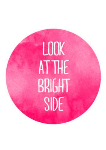 The bright side of life is the best thing to see.