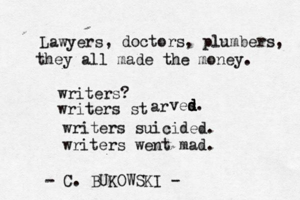 Lawyers, doctors, plumbers, they all made the money.  Writers? Writers starved. Writers suicided. Writers went mad.