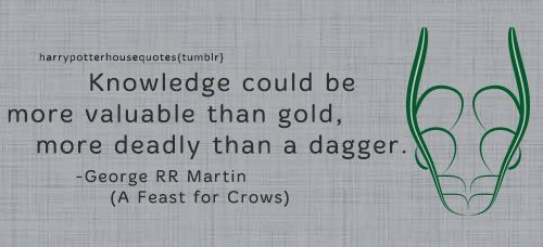 "SLYTHERIN: ""Knowledge could be more valuable than gold, more deadly than a dagger."" -George RR Martin (A Feast for Crows)"
