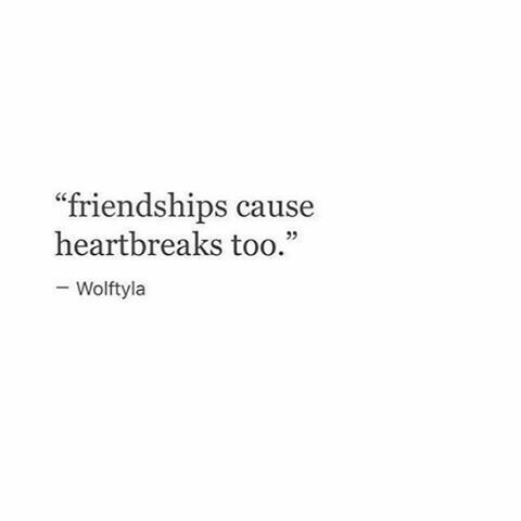 So true, like people always attribute a broken heart to breaking up with a guy or girl when in reality I think it can hurt more when a friendship ends. So sad