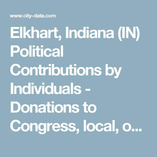 Elkhart, Indiana (IN) Political Contributions by Individuals - Donations to Congress, local, or national races, Republican or Democrat and other candidates